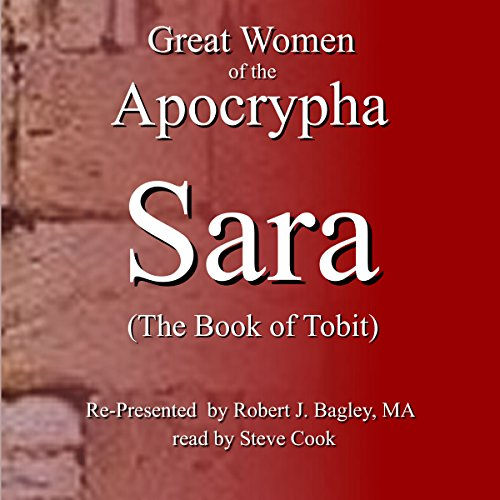 Great Women of the Apocrypha : Sara      The Book of Tobit              By:                                                                                                                                 Robert Bagley                               Narrated by:                                                                                                                                 Steve Cook                      Length: 58 mins     1 rating     Overall 4.0