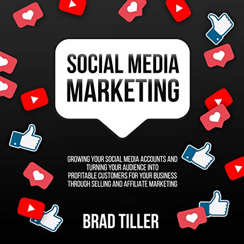 Social Media Marketing: Growing Your Social Media Accounts and Turning Your Audience into Profitable Customers for Your Business Through Selling and Affiliate Marketing audiobook cover art