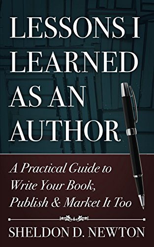 Book: Lessons I Learned As An Author - A Practical Guide to Write Your Book, Publish It & Market It Too by Sheldon D. Newton