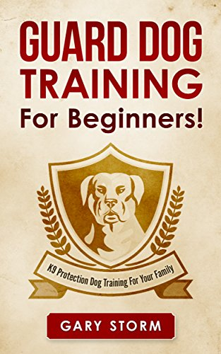 Guard Dog Training: For Beginners! K9 Protection Dog Training For Your Family (Dog Training, Pets, Home Security, Self Defense)