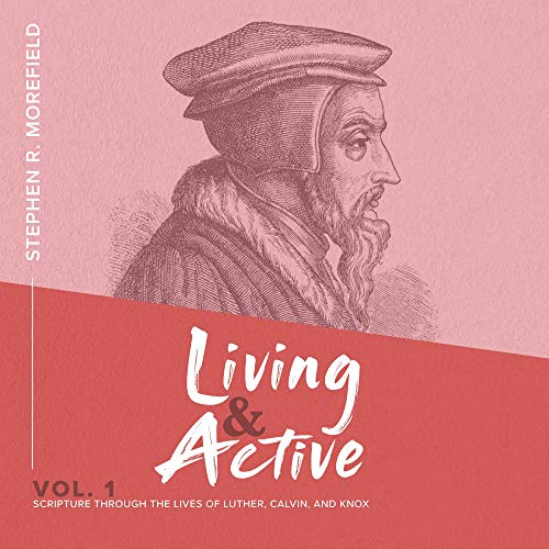 Scripture Through the Lives of Luther, Calvin, and Knox: Living & Active, Vol. 1