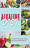 Alkaline Diet: The Complete Guide To Detox Your Body, Lose Weight And Promote Longevity
