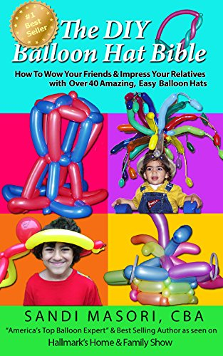 The DIY Balloon Hat Bible: How To Wow Your Friends and Impress Your Relatives With 40+ Amazing Easy Balloon Hats (The DIY Balloon Bible Book 2) (English Edition)