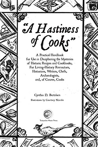 A Hastiness of Cooks: A Practical Handbook for Use in Deciphering the Mysteries of Historic Recipes and Cookbooks, For Living-History Reenactors, Historians, Writers, Chefs, Archaeologists, and, o