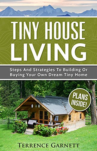 Tiny House Living Steps And Strategies To Building Or Buying Your Own Dream Tiny Home Including