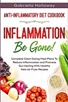 Anti Inflammatory Diet Cookbook: Inflammation Be Gone! - Complete Clean Eating Meal Plans To Reduce Inflammation and Promote Gut Healing With Healthy Keto Air Fryer Recipes