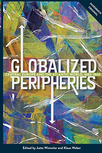 Globalized Peripheries: Central Europe and the Atlantic World, 1680-1860 (People, Markets, Goods: Economies and Societies in History) (Volume 16)