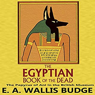 The Egyptian Book of the Dead     The Papyrus of Ani in the British Museum              By:                                                                                                                                 E.A. Wallis Budge                               Narrated by:                                                                                                                                 Chris Matthews                      Length: 1 hr and 15 mins     4 ratings     Overall 4.8