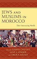 Jews and Muslims in Morocco: Their Intersecting Worlds (Sephardic and Mizrahi Studies)