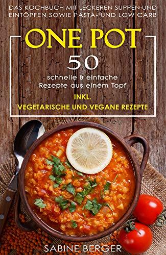 One Pot: 50 schnelle & einfache Rezepte aus einem Topf. Das Kochbuch mit leckeren Suppen und Eintöpfen sowie Pasta- und Reisrezepten und Low Carb | Inkl. vegetarische und vegane Rezepte