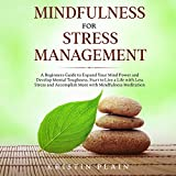 Mindfulness for Stress Management: A Beginners Guide to Expand Your Mind Power and Develop Mental Toughness. Start to Live a Life with Less Stress and Accomplish More with Mindfulness Meditation