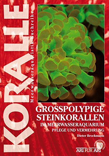 Großpolypige Steinkorallen Im Meerwasseraquarium: Pflege und Vermehrung (Art für Art: Meerwasser)