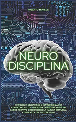 NEURO DISCIPLINA: Tecniche di Biohacking e Neuroscienza per aumentare la tua disciplina, costruire abitudini sane e positive, e sconfiggere la natura impulsiva e distratta del tuo cervello