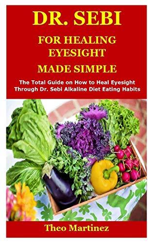 DR. SEBI FOR HEALING EYESIGHT: The Total Guide on How to Heal Eyesight Through Dr. Sebi Alkaline Diet Eating Habits
