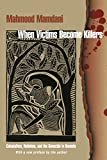 When Victims Become Killers: Colonialism, Nativism, and the Genocide in Rwanda - Mahmood Mamdani