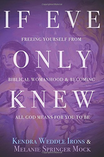 If Eve Only Knew: Freeing Yourself from Biblical Womanhood and Becoming All God Meant for You to Be