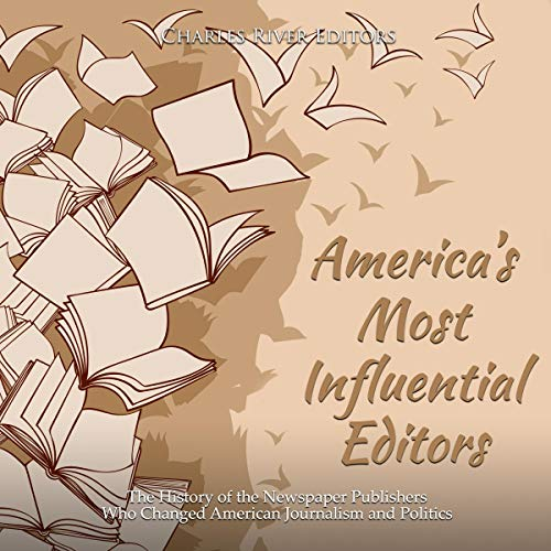 Couverture de America's Most Influential Editors: The History of the Newspaper Publishers Who Changed American Journalism and Politics