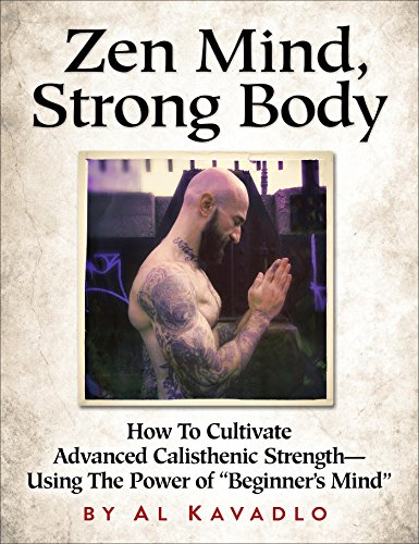 """Zen Mind, Strong Body: How To Cultivate Advanced Calisthenic Strength--Using The Power Of """"Beginner's Mind"""""""