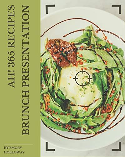 Ah! 365 Brunch Presentation Recipes: Enjoy Everyday With Brunch Presentation Cookbook!
