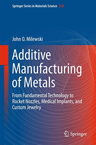 Additive Manufacturing of Metals: From Fundamental Technology to Rocket Nozzles, Medical Implants, and Custom Jewelry (Springer Series in Materials Science (258), Band 258)
