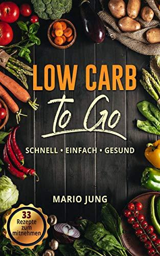 Low Carb To Go : schnelle, einfache und gesunde Rezepte für den stressigen Alltag; für Berufstätige; für Einsteiger: Einfach - Schnell - Gesund
