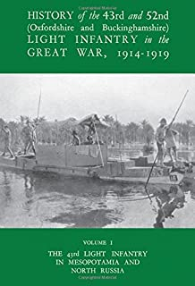 HISTORY OF THE 43RD AND 52ND (OXFORD AND BUCKINGHAMSHIRE) LIGHT INFANTRY IN THE GREAT WAR VOL I, THE 43RD LIGHT INFANTRY IN MESOPOTAMIA AND NORTH RUSSIA