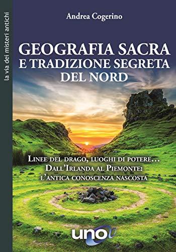 Geografia sacra e tradizione segreta del Nord. Linee del drago, luoghi di potere... Dall'Irlanda al Piemonte: l'antica conoscenza nascosta