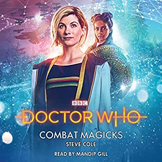 Doctor Who: Combat Majicks                   By:                                                                                                                                 Steve Cole                               Narrated by:                                                                                                                                 Mandip Gill                      Length: 6 hrs and 23 mins     26 ratings     Overall 4.7