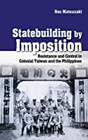 Statebuilding by Imposition: Resistance and Control in Colonial Taiwan and the Philippines (Studies of the Weatherhead East Asian Institute, Columbia University)