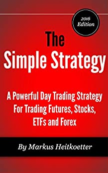 The Simple Strategy - A Powerful Day Trading Strategy For Trading Futures, Stocks, ETFs and Forex by [Markus Heitkoetter, Mark Hodge]