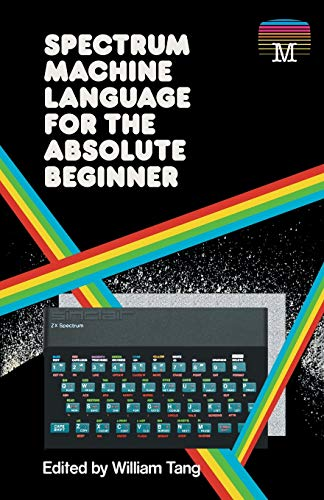 ZX Spectrum Machine Language For The Absolute Beginner by William Tang