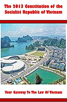 Your Gateway To The Law Of Vietnam: The 2013 Constitution of the Socialist Republic of Vietnam by [Akalia Ben, Jack Bob, Peter Gate]