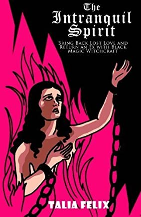 The Intranquil Spirit: Bring Back Lost Love and Return an Ex with Black Magic Witchcraft by Talia Felix(2016-04-22)