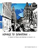 HOMAGE TO DOWNTOWN - In Search of Place and Memory in Ancient L.A.