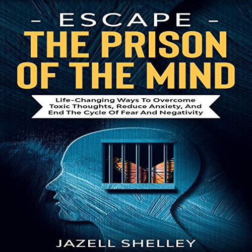 Escape the Prison of the Mind: Life-Changing Ways to Overcome Toxic Thoughts, Reduce Anxiety, and End the Cycle of Fear and Negativity