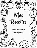 Mes recettes : livre de recettes à compléter: cahier de re