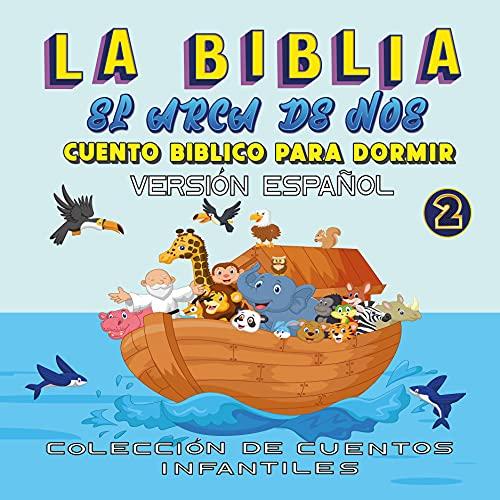 La Biblia El Arca de Noé, Cuento Bíblico para Dormir, versión español: Cuento para dormir Ilustrado Infantil, para bebes y niños, 72 páginas, las más bellas historias de la biblia (The Bible)