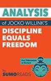 Analysis of Jocko Willink's Discipline Equals Freedom: Includes Key Takeaways & Review