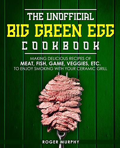 The Unofficial Big Green Egg Cookbook: Making Delicious Recipes of Meat, Fish, Game, Veggies, Etc. to Enjoy Smoking with Your Ceramic Grill
