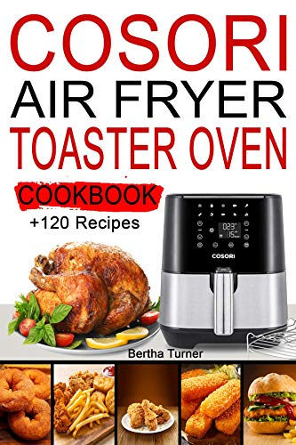 Cosori Air Fryer Toaster Oven Cookbook: +120 Recipes to Air Fry, Bake, Rotisserie, Dehydrate, Toast; Roast, Broil, Bagel...