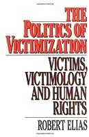 The Politics of Victimization: Victims, Victimology, and Human Rights by Robert Elias(1986-12-18)