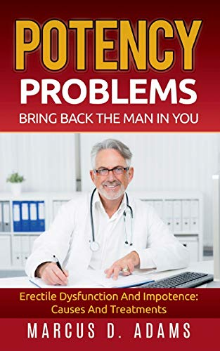 Potency Problems: Bring Back The Man In You: Erectile Dysfunction And Impotence: Causes And Treatments