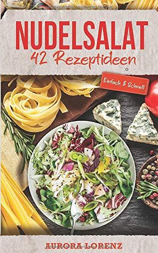Nudelsalat: 42 einfache Rezeptideen für deine Familienfeier, Party, Firmenfeier oder Singlehaushalt