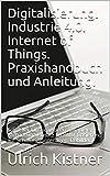 Digitalisierung. Industrie 4.0. Internet of Things. Praxishandbuch und Anleitung.: Schneller Einstieg, Ideen, Beispiele, Aufbau und Einsatz im KMU. Basierend ... Bebildert! (IoT 1) (German Edition)