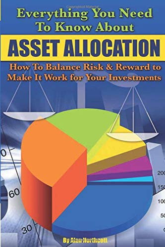 Everything You Need to Know About Asset Allocation How to Balance Risk & Reward to Make it Work for Your Investments