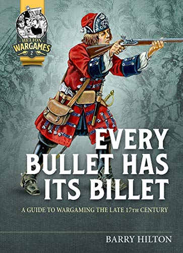 Every Bullet Has its Billet: A Guide to Wargaming the Late 17th Century (Helion Wargames)