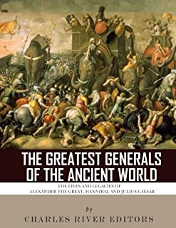 The Greatest Generals of the Ancient World: The Lives and Legacies of Alexander the Great, Hannibal and Julius Caesar
