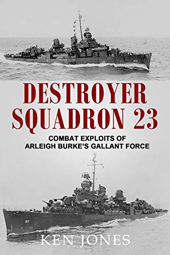 Destroyer Squadron 23: Combat Exploits of Arleigh Burke's Gallant Force by [Ken Jones]
