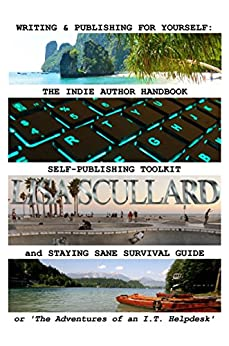 Writing & Publishing For Yourself: The Indie Author Handbook, Self-Publishing Toolkit, and Staying Sane Survival Guide: or 'The Adventures of an I.T. Helpdesk' by [Lisa Scullard]