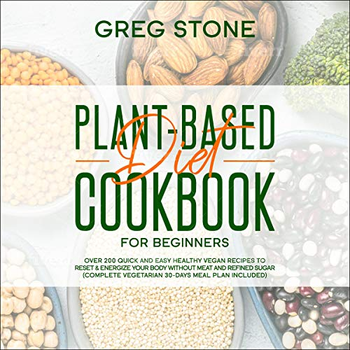 Plant Based Diet Cookbook For Beginners Over 200 Quick And Easy Healthy Vegan Recipes To Reset Energize Your Body Without Meat And Refined Sugar Audiobook Greg Stone Audible Co Uk